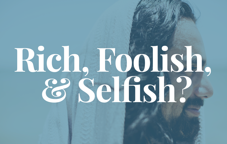Rich, Foolish, & Selfish?