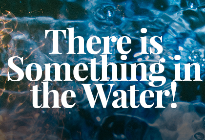 There is Something in the Water!
