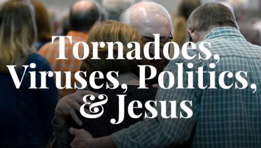 Tornadoes, Viruses, Politics, & Jesus