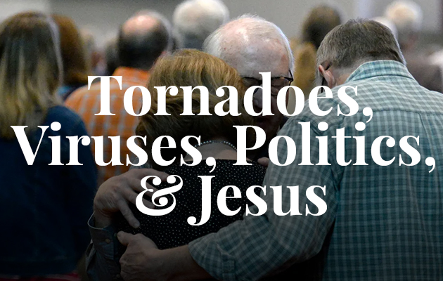 Tornadoes, Viruses, Politics, & Jesus